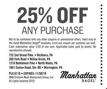 25% Off Any Purchase. Not to be combined with any other coupons or promotional offers. Valid only at the listed Manhattan Bagel locations. Limit one coupon per customer per visit. Cash redemption value 1/20 of one cent. Applicable taxes paid by bearer. No reproduction allowed. PLU 6118 - EXPIRES: 11/30/19
