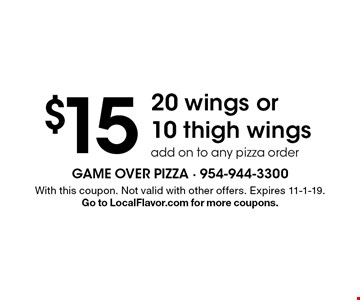 $15 20 wings or 10 thigh wings add on to any pizza order. With this coupon. Not valid with other offers. Expires 11-1-19. Go to LocalFlavor.com for more coupons.