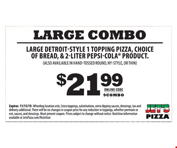 Large detroit-style 1 topping pizza, choice of bread, & 2-liter Pepsi-Cola product (also available in hand-tossed round, ny-style, or thin) $21.99. Online code: 9COMBO. Expires 11/15/19. Wheeling location only. Extra toppings, substitutions, extra dipping sauces, dressings, tax and delivery additional. There will be no changes in coupon price for any reduction in toppings, whether premium or not, sauces, and dressings. Must present coupon. Prices subject to change without notice. Nutrition information available at JetsPizza.com/Nutrition