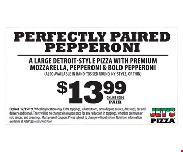 A large detroit-style pizza with premium mozzarella, pepperoni & bold pepperoni (also available in hand-tossed round, ny-style, or thin) $13.99. Online code: PAIR. Expires 12/15/19. Wheeling location only. Extra toppings, substitutions, extra dipping sauces, dressings, tax and delivery additional. There will be no changes in coupon price for any reduction in toppings, whether premium or not, sauces, and dressings. Must present coupon. Prices subject to change without notice. Nutrition information available at JetsPizza.com/Nutrition.