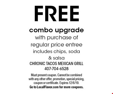 FREE combo upgrade with purchase of regular price entreeincludes chips, soda & salsa. Must present coupon. Cannot be combined with any other offer, promotion, special pricing, coupon or certificate. Expires 12/6/19.Go to LocalFlavor.com for more coupons.