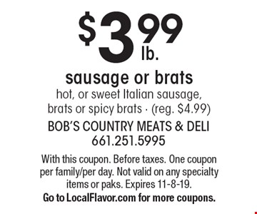 $3.99 sausage or bratshot, or sweet Italian sausage, brats or spicy brats - (reg. $4.99). With this coupon. Before taxes. One coupon per family/per day. Not valid on any specialty items or paks. Expires 11-8-19. Go to LocalFlavor.com for more coupons.