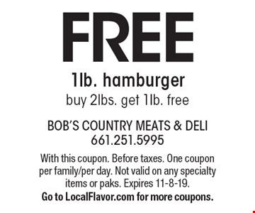 Free 1lb. hamburger. Buy 2lbs. get 1Ib. free. With this coupon. Before taxes. One coupon per family/per day. Not valid on any specialty items or paks. Expires 11-8-19. Go to LocalFlavor.com for more coupons.