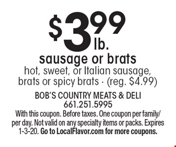$3.99 sausage or bratshot, sweet, or Italian sausage, brats or spicy brats - (reg. $4.99). With this coupon. Before taxes. One coupon per family/per day. Not valid on any specialty items or packs. Expires 1-3-20. Go to LocalFlavor.com for more coupons.