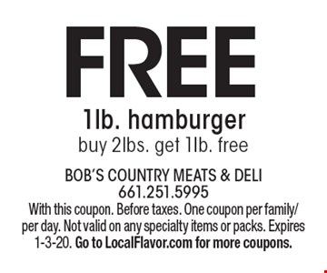 Free 1lb. hamburger. Buy 2lbs. get 1Ib. free. With this coupon. Before taxes. One coupon per family/per day. Not valid on any specialty items or packs. Expires 1-3-20. Go to LocalFlavor.com for more coupons.