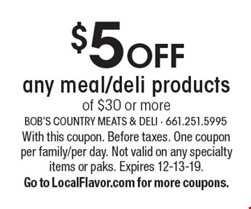 $5 off any meal/deli products of $30 or more. With this coupon. Before taxes. One coupon per family/per day. Not valid on any specialty items or paks. Expires 12-13-19.Go to LocalFlavor.com for more coupons.