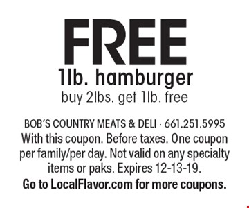Free 1lb. hamburger buy 2lbs. get 1Ib. free. With this coupon. Before taxes. One coupon per family/per day. Not valid on any specialty items or paks. Expires 12-13-19.Go to LocalFlavor.com for more coupons.
