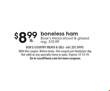$8.99 lb boneless ham Boar's Head sliced & glazed reg. $10.99. With this coupon. Before taxes. One coupon per family/per day. Not valid on any specialty items or paks. Expires 12-13-19. Go to LocalFlavor.com for more coupons.