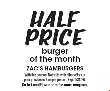 Half Price burger of the month. With this coupon. Not valid with other offers or prior purchases. One per person. Exp. 1/31/20. Go to LocalFlavor.com for more coupons.