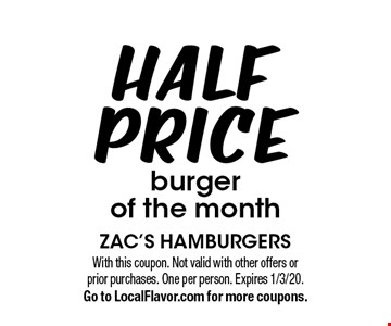 Half Price burger of the month. With this coupon. Not valid with other offers or prior purchases. One per person. Expires 1/3/20. Go to LocalFlavor.com for more coupons.