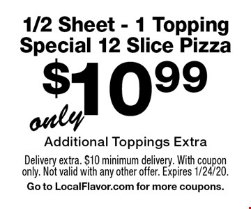 $10.99 1/2 Sheet - 1 Topping Special 12 Slice Pizza Additional Toppings Extra. Delivery extra. $10 minimum delivery. With coupon only. Not valid with any other offer. Expires 1/24/20. Go to LocalFlavor.com for more coupons.