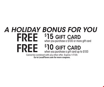 A HOLIDAY BONUS FOR YOU Free $10 gift cardwhen you purchase a gift card up to $100. Free $15 gift cardwhen you purchase a $100 or more gift card. . Cannot be combined with any other offer. Expires 1/7/20.Go to LocalFlavor.com for more coupons.