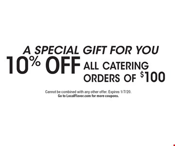 A SPECIAL GIFT FOR YOU 10% off all catering orders of $100. Cannot be combined with any other offer. Expires 1/7/20.Go to LocalFlavor.com for more coupons.
