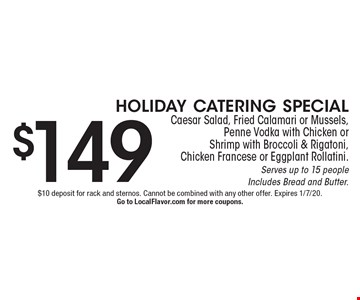$149 holiday catering specialCaesar Salad, Fried Calamari or Mussels,  Penne Vodka with Chicken or Shrimp with Broccoli & Rigatoni, Chicken Francese or Eggplant Rollatini. Serves up to 15 peopleIncludes Bread and Butter. . $10 deposit for rack and sternos. Cannot be combined with any other offer. Expires 1/7/20.Go to LocalFlavor.com for more coupons.