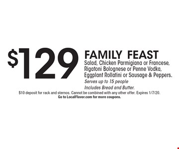 $129 family feastSalad, Chicken Parmigiana or Francese, Rigatoni Bolognese or Penne Vodka, Eggplant Rollatini or Sausage & Peppers. Serves up to 15 peopleIncludes Bread and Butter. . $10 deposit for rack and sternos. Cannot be combined with any other offer. Expires 1/7/20.Go to LocalFlavor.com for more coupons.