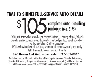 Time to shine! Full-Service auto detail! $105 complete auto detailing package (reg. $175) EXTERIOR: removal of scratches on painted surfaces, cleaning of tires/wheels/wells, engine compartment, doorjambs, trunk edges, touchup all scratches/chips, and vinyl & rubber dressing/ INTERIOR: wipe down all surfaces, shampoo all carpets & seats, and apply light dressing to protect plastics & vinyls. With this coupon. Not valid with other offers or prior services. Standard size cars, trucks & SUVs only. Larger vehicles (semis, 15-pass. vans, etc.) will be subject to additional fees. Please call to schedule an appointment. Expires 11/29/19.