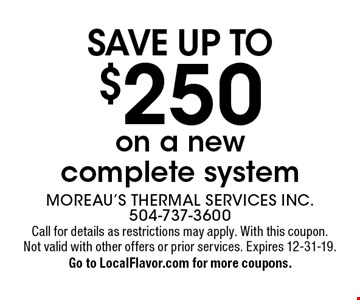 Save up to $250 on a new complete system. Call for details as restrictions may apply. With this coupon. Not valid with other offers or prior services. Expires 12-31-19. Go to LocalFlavor.com for more coupons.