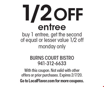 1/2 off entree. Buy 1 entree, get the second of equal or lesser value 1/2 off monday only. With this coupon. Not valid with other offers or prior purchases. Expires 2/7/20. Go to LocalFlavor.com for more coupons.
