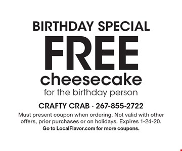Birthday special. Free cheesecake for the birthday person. Must present coupon when ordering. Not valid with other offers, prior purchases or on holidays. Expires 1-24-20. Go to LocalFlavor.com for more coupons.