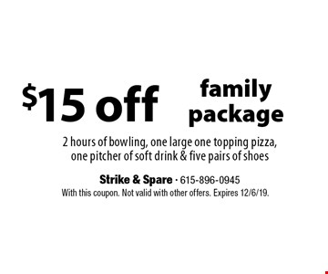 $15 off family package. 2 hours of bowling, one large one topping pizza, one pitcher of soft drink & five pairs of shoes. With this coupon. Not valid with other offers. Expires 12/6/19.