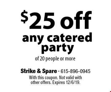 $25 off any catered party of 20 people or more. With this coupon. Not valid with other offers. Expires 12/6/19.