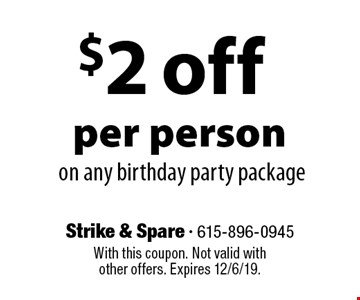 $2 off per person on any birthday party package. With this coupon. Not valid with other offers. Expires 12/6/19.