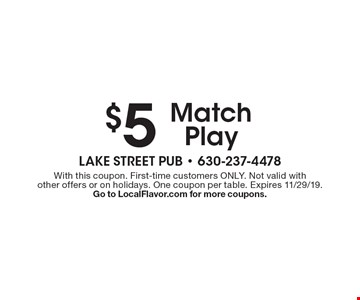 $5 Match Play. With this coupon. First-time customers ONLY. Not valid with other offers or on holidays. One coupon per table. Expires 11/29/19. Go to LocalFlavor.com for more coupons.