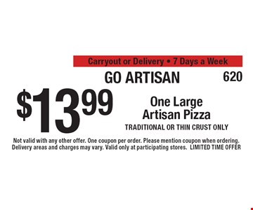 Go Artisan $13.99 One Large Artisan Pizza Traditional or thin crust only. Carryout or Delivery. 7 Days a Week. Not valid with any other offer. One coupon per order. Please mention coupon when ordering. Delivery areas and charges may vary. Valid only at participating stores. LIMITED TIME OFFER
