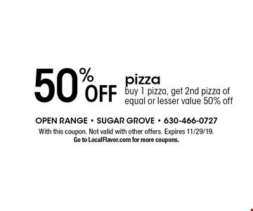50% off pizza buy 1 pizza, get 2nd pizza of equal or lesser value 50% off. With this coupon. Not valid with other offers. Expires 11/29/19. Go to LocalFlavor.com for more coupons.