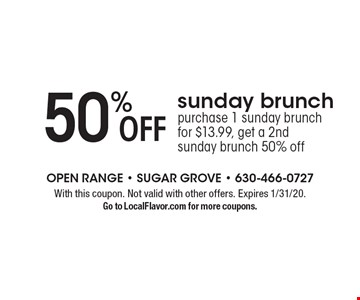 50% off Sunday brunch. Purchase 1 Sunday brunch for $13.99, get a 2nd Sunday brunch 50% off. With this coupon. Not valid with other offers. Expires 1/31/20. Go to LocalFlavor.com for more coupons.