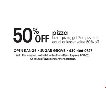 50% off pizza. Buy 1 pizza, get 2nd pizza of equal or lesser value 50% off. With this coupon. Not valid with other offers. Expires 1/31/20. Go to LocalFlavor.com for more coupons.