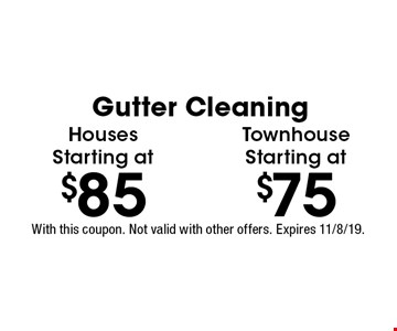 Gutter Cleaning. Houses Starting at $85. Townhouse Starting at $75. With this coupon. Not valid with other offers. Expires 11/8/19.