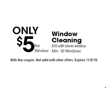 Only $5 Per Window Window Cleaning. $10 with storm window. Min. 10 Windows. With this coupon. Not valid with other offers. Expires 11/8/19.
