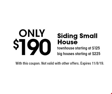 Only $190 Siding Small House. Townhouse starting at $125. Big houses starting at $225. With this coupon. Not valid with other offers. Expires 11/8/19.