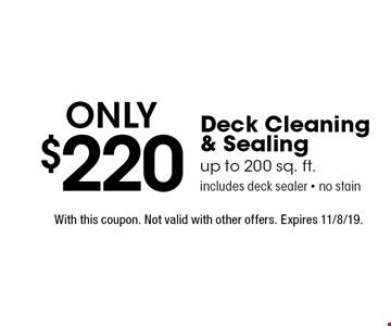 Only $220 Deck Cleaning & Sealing. Up to 200 sq. ft. Includes deck sealer - no stain. With this coupon. Not valid with other offers. Expires 11/8/19.