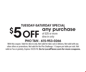 Tuesday-Saturday special. $5 off any purchase of $25 or more. Dine in only. With this coupon. Valid for dine in only. Not valid for take-out or delivery. Not valid with any other offers or promotions. Not valid for the Pho Challenge. 1 Coupon per table per visit. Not valid on Tax or gratuity. Expires 10/25/19. Go to LocalFlavor.com for more coupons.