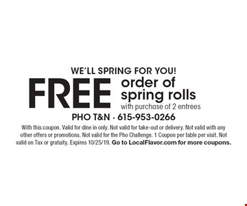 We'll spring for YOU! FREE order of spring rolls with purchase of 2 entrees. With this coupon. Valid for dine in only. Not valid for take-out or delivery. Not valid with any other offers or promotions. Not valid for the Pho Challenge. 1 Coupon per table per visit. Not valid on Tax or gratuity. Expires 10/25/19. Go to LocalFlavor.com for more coupons.