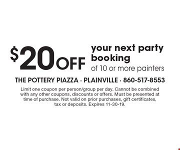 $20 Off your next party booking of 10 or more painters. Limit one coupon per person/group per day. Cannot be combined with any other coupons, discounts or offers. Must be presented at time of purchase. Not valid on prior purchases, gift certificates, tax or deposits. Expires 11-30-19.