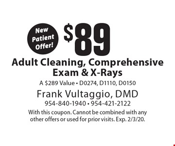New Patient Offer! $89 Adult Cleaning, Comprehensive Exam & X-Rays A $289 Value - D0274, D1110, D0150. With this coupon. Cannot be combined with any other offers or used for prior visits. Exp. 2/3/20.