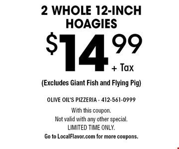 2 whole 12-inch hoagies $14.99 + Tax. Excludes Giant Fish and Flying Pig. With this coupon. Not valid with any other special. Limited time only. Go to LocalFlavor.com for more coupons.