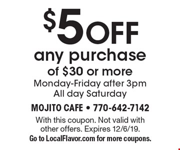 $5 OFF any purchase of $30 or more Monday-Friday after 3pmAll day Saturday. With this coupon. Not valid with other offers. Expires 12/6/19. Go to LocalFlavor.com for more coupons.