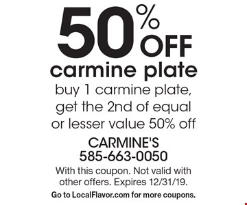 50% OFF carmine plate. buy 1 carmine plate, get the 2nd of equal or lesser value 50% off. With this coupon. Not valid with other offers. Expires 12/31/19. Go to LocalFlavor.com for more coupons.