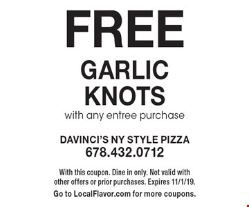FREE garlic knots with any entree purchase. With this coupon. Dine in only. Not valid with other offers or prior purchases. Expires 11/1/19. Go to LocalFlavor.com for more coupons.
