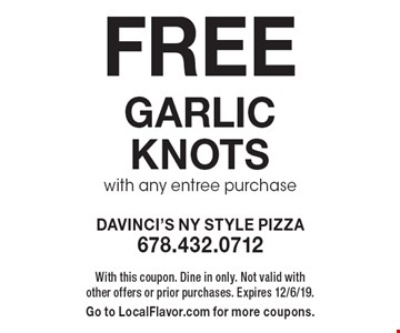 Free garlic knots with any entree purchase. With this coupon. Dine in only. Not valid with other offers or prior purchases. Expires 12/6/19. Go to LocalFlavor.com for more coupons.