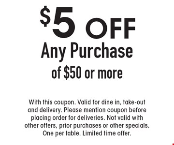 $5 off Any Purchase of $50 or more. With this coupon. Valid for dine in, take-out and delivery. Please mention coupon before placing order for deliveries. Not valid with other offers, prior purchases or other specials. One per table. Limited time offer.