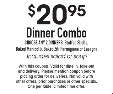 $20.95 Dinner Combo. Choose any 2 dinners: Stuffed Shells, Baked Manicotti, Baked Ziti Parmigiana or Lasagna Includes salad or soup. With this coupon. Valid for dine in, take-out and delivery. Please mention coupon before placing order for deliveries. Not valid with other offers, prior purchases or other specials. One per table. Limited time offer.