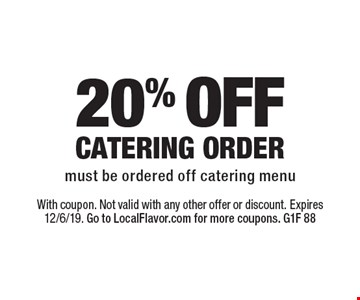 20% OFF CATERING ORDER must be ordered off catering menu. With coupon. Not valid with any other offer or discount. Expires 12/6/19. Go to LocalFlavor.com for more coupons. G1F 88