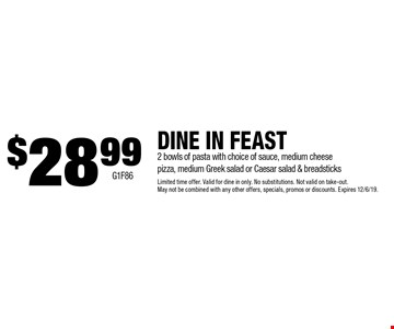 DINE IN FEAST $28.99 2 bowls of pasta with choice of sauce, medium cheese pizza, medium Greek salad or Caesar salad & breadsticks Limited time offer. Valid for dine in only. No substitutions. Not valid on take-out. May not be combined with any other offers, specials, promos or discounts. Expires 12/6/19. G1F86.