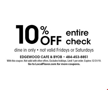 10% OFF entire check, dine in only - not valid Fridays or Saturdays . With this coupon. Not valid with other offers. Excludes holidays. Limit 1 per order. Expires 12/31/19. Go to LocalFlavor.com for more coupons.
