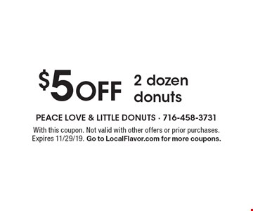 $5 off 2 dozen donuts. With this coupon. Not valid with other offers or prior purchases. Expires 11/29/19. Go to LocalFlavor.com for more coupons.